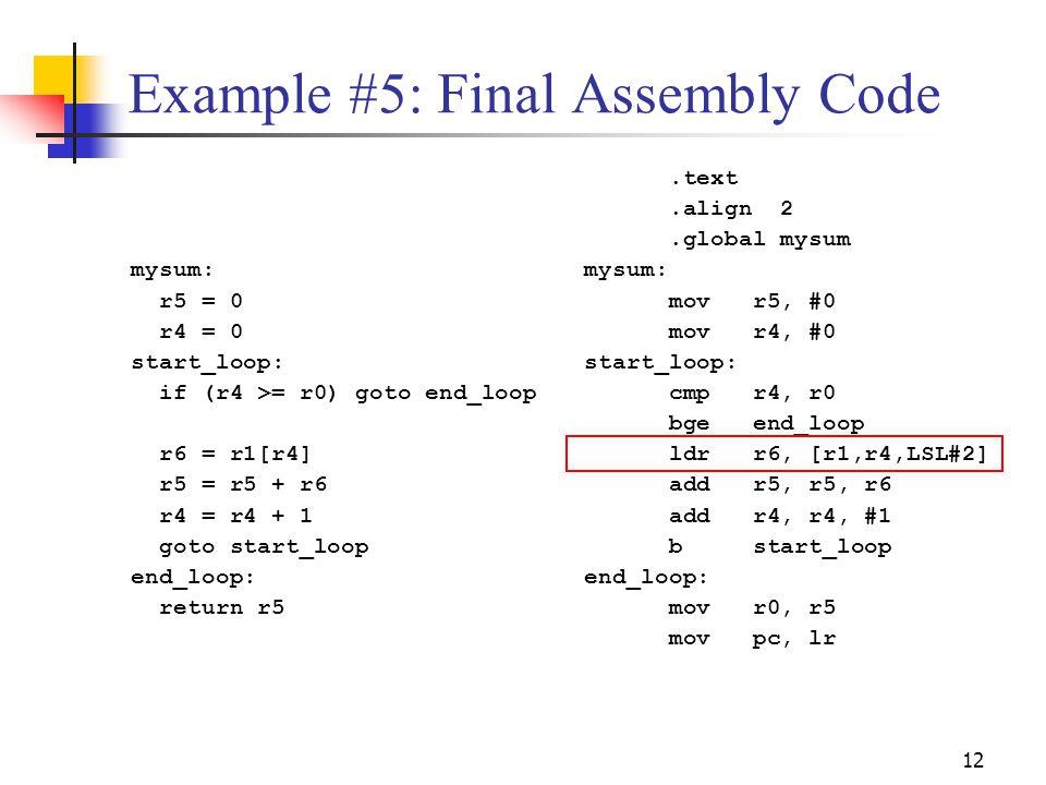12 Example #5: Final Assembly Code mysum: r5 = 0 r4 = 0 start_loop: if (r4 >= r0) goto end_loop r6 = r1[r4] r5 = r5 + r6 r4 = r4 + 1 goto start_loop e