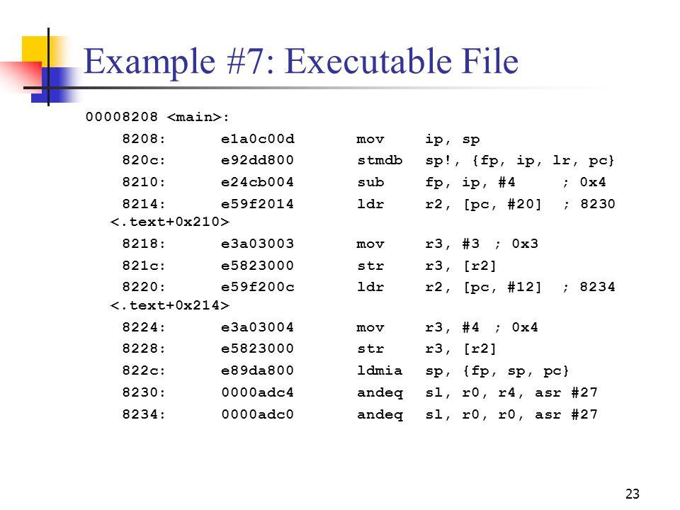23 Example #7: Executable File 00008208 : 8208:e1a0c00d movip, sp 820c:e92dd800 stmdbsp!, {fp, ip, lr, pc} 8210:e24cb004 subfp, ip, #4; 0x4 8214:e59f2