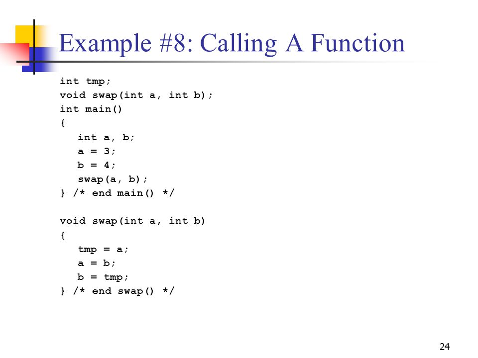 24 Example #8: Calling A Function int tmp; void swap(int a, int b); int main() { int a, b; a = 3; b = 4; swap(a, b); } /* end main() */ void swap(int