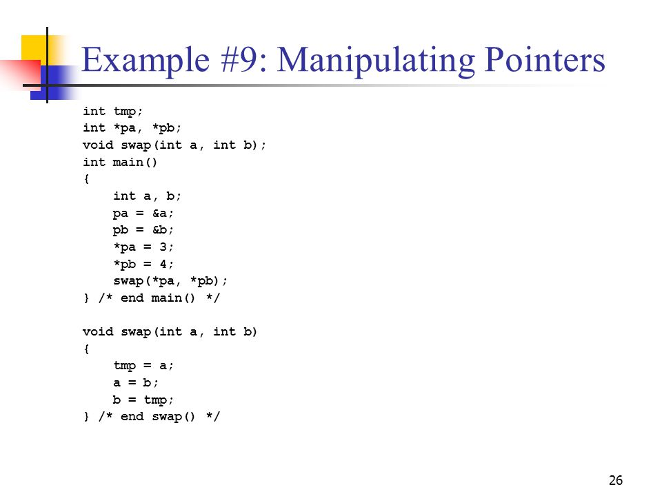 26 Example #9: Manipulating Pointers int tmp; int *pa, *pb; void swap(int a, int b); int main() { int a, b; pa = &a; pb = &b; *pa = 3; *pb = 4; swap(*