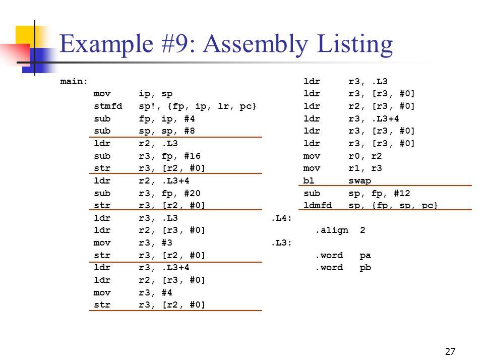 27 Example #9: Assembly Listing main: mov ip, sp stmfd sp!, {fp, ip, lr, pc} sub fp, ip, #4 sub sp, sp, #8 ldr r2,.L3 sub r3, fp, #16 str r3, [r2, #0]