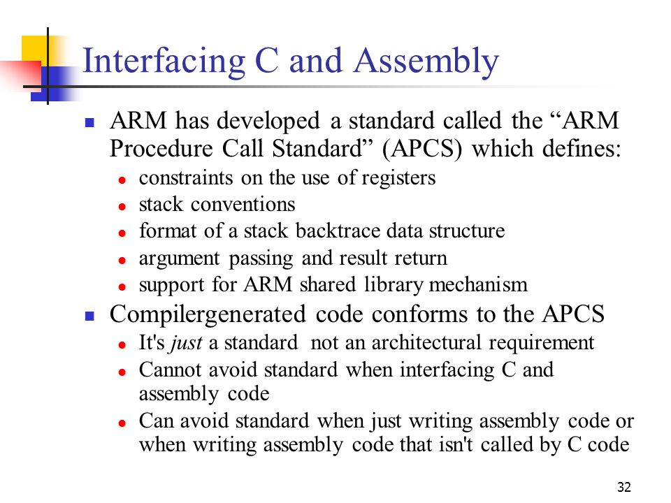"""32 Interfacing C and Assembly ARM has developed a standard called the """"ARM Procedure Call Standard"""" (APCS) which defines: constraints on the use of re"""