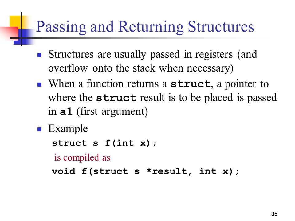 35 Passing and Returning Structures Structures are usually passed in registers (and overflow onto the stack when necessary) When a function returns a