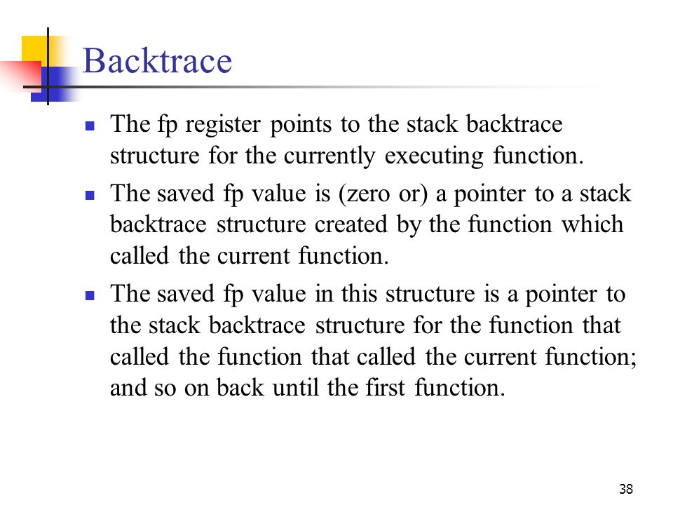 38 Backtrace The fp register points to the stack backtrace structure for the currently executing function. The saved fp value is (zero or) a pointer t