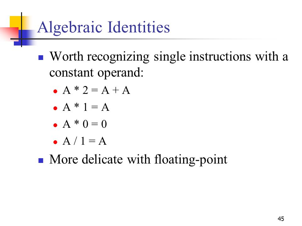 45 Algebraic Identities Worth recognizing single instructions with a constant operand: A * 2 = A + A A * 1 = A A * 0 = 0 A / 1 = A More delicate with