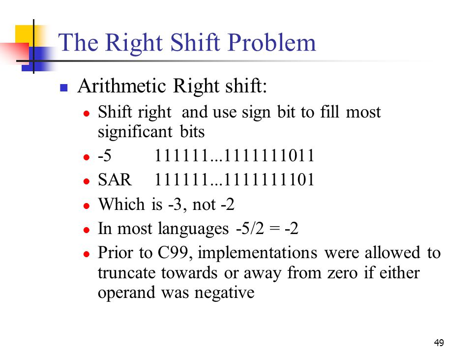 49 The Right Shift Problem Arithmetic Right shift: Shift right and use sign bit to fill most significant bits -5111111...1111111011 SAR111111...111111