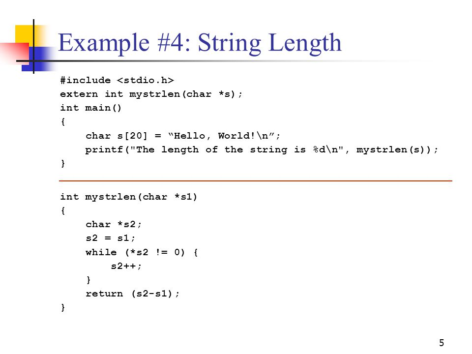 "5 Example #4: String Length #include extern int mystrlen(char *s); int main() { char s[20] = ""Hello, World!\n""; printf("