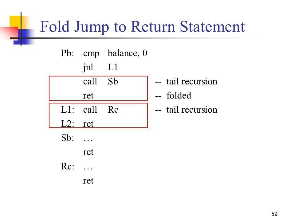 59 Fold Jump to Return Statement Pb:cmpbalance, 0 jnlL1 callSb-- tail recursion ret-- folded L1:callRc-- tail recursion L2:ret Sb:… ret Rc:… ret
