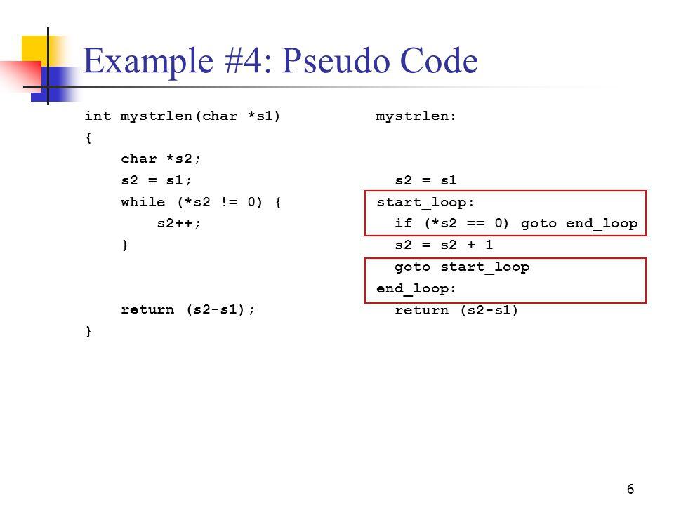 6 Example #4: Pseudo Code int mystrlen(char *s1) { char *s2; s2 = s1; while (*s2 != 0) { s2++; } return (s2-s1); } mystrlen: s2 = s1 start_loop: if (*