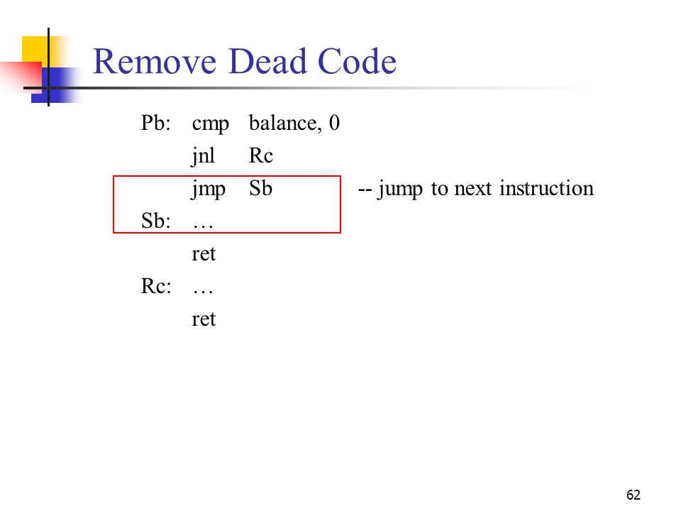 62 Remove Dead Code Pb:cmpbalance, 0 jnlRc jmpSb-- jump to next instruction Sb:… ret Rc:… ret