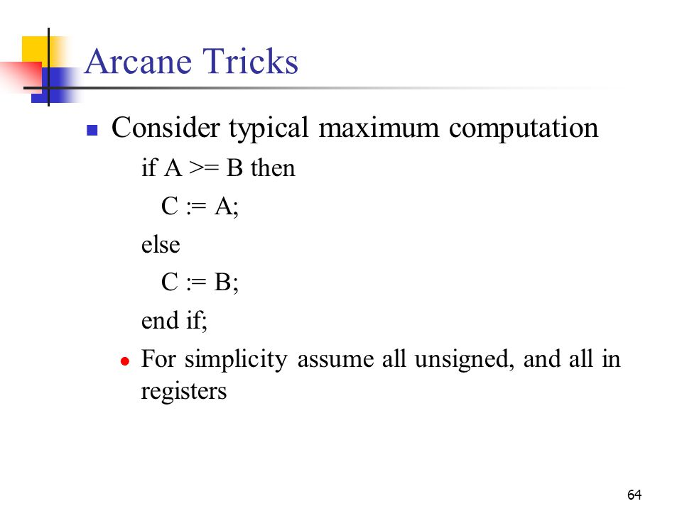 64 Arcane Tricks Consider typical maximum computation if A >= B then C := A; else C := B; end if; For simplicity assume all unsigned, and all in regis