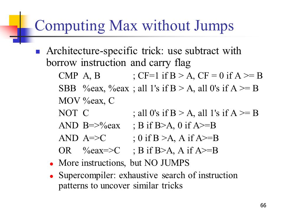 66 Computing Max without Jumps Architecture-specific trick: use subtract with borrow instruction and carry flag CMPA, B; CF=1 if B > A, CF = 0 if A >=