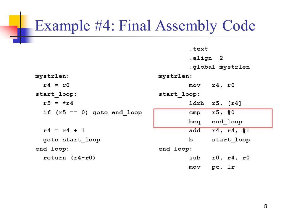 8 Example #4: Final Assembly Code mystrlen: r4 = r0 start_loop: r5 = *r4 if (r5 == 0) goto end_loop r4 = r4 + 1 goto start_loop end_loop: return (r4-r