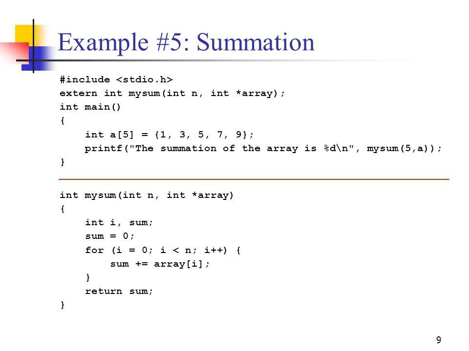 9 Example #5: Summation #include extern int mysum(int n, int *array); int main() { int a[5] = {1, 3, 5, 7, 9}; printf(