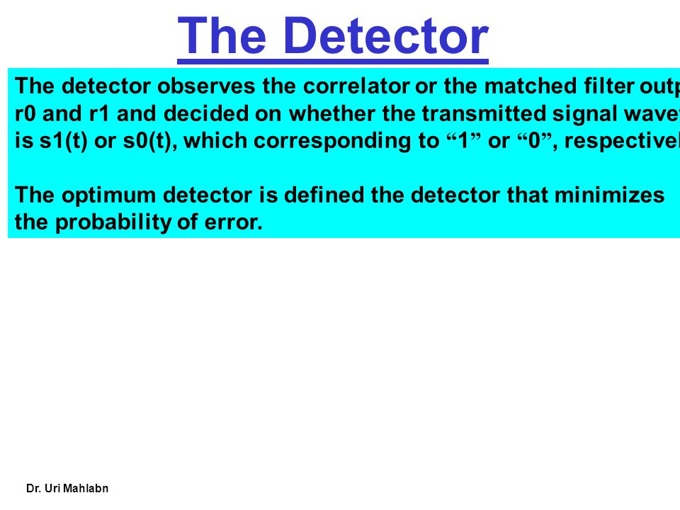 Dr. Uri Mahlabn The Detector The detector observes the correlator or the matched filter output r0 and r1 and decided on whether the transmitted signal