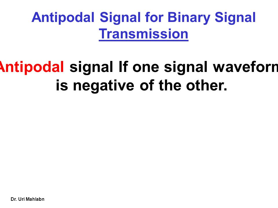 Dr. Uri Mahlabn Antipodal Signal for Binary Signal Transmission Antipodal signal If one signal waveform is negative of the other.