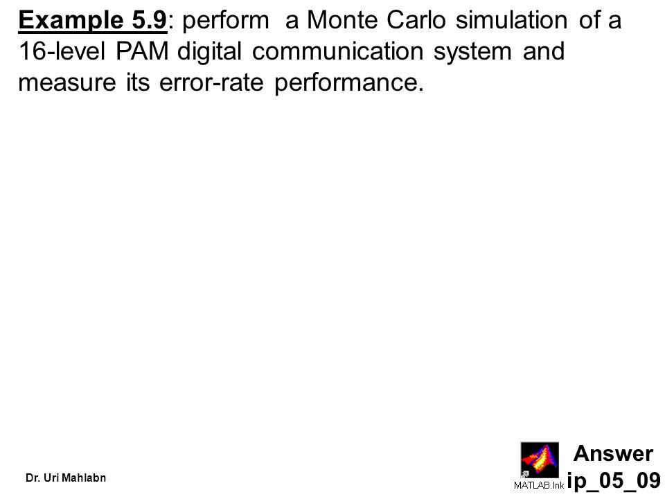 Dr. Uri Mahlabn Answer ip_05_09 Example 5.9: perform a Monte Carlo simulation of a 16-level PAM digital communication system and measure its error-rat