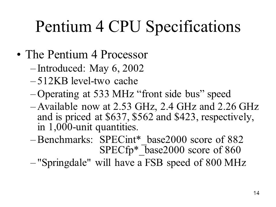 14 Pentium 4 CPU Specifications The Pentium 4 Processor –Introduced: May 6, 2002 –512KB level-two cache –Operating at 533 MHz front side bus speed –Available now at 2.53 GHz, 2.4 GHz and 2.26 GHz and is priced at $637, $562 and $423, respectively, in 1,000-unit quantities.
