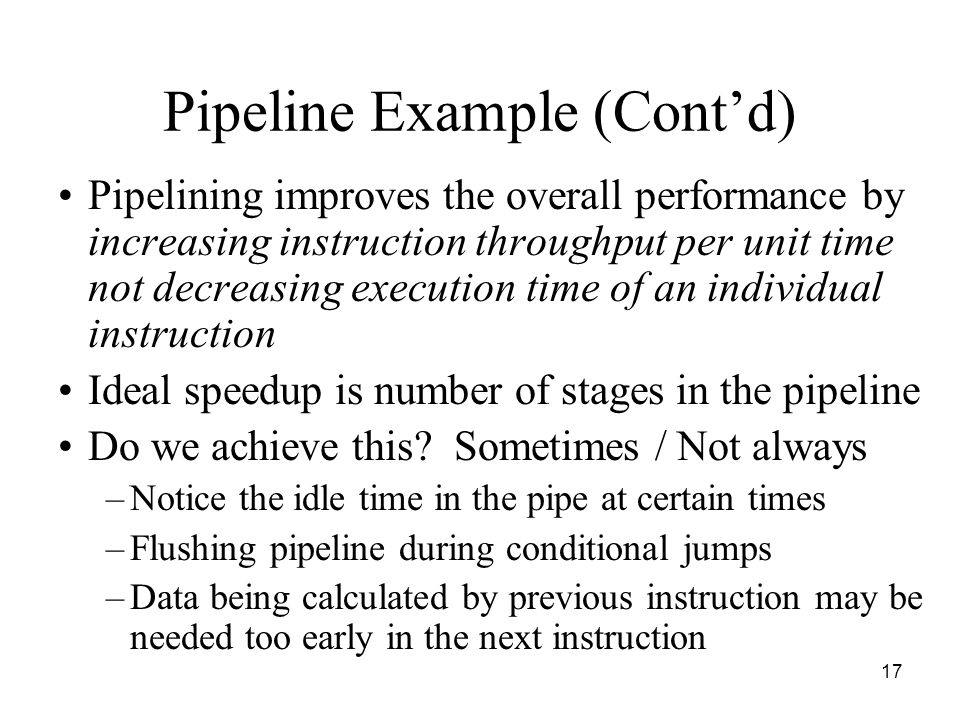 17 Pipeline Example (Cont'd) Pipelining improves the overall performance by increasing instruction throughput per unit time not decreasing execution time of an individual instruction Ideal speedup is number of stages in the pipeline Do we achieve this.