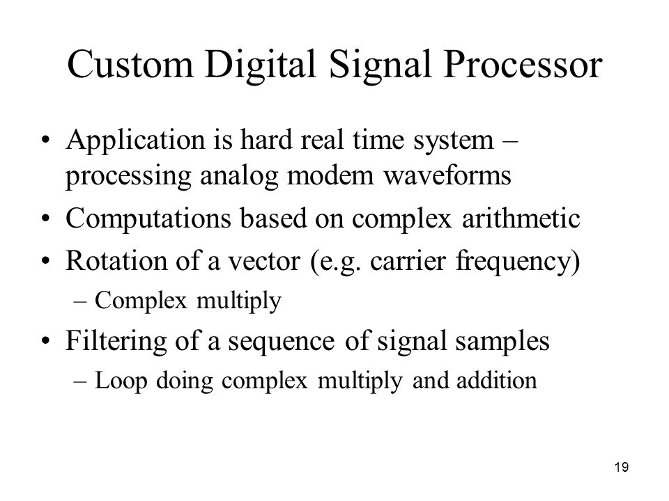 19 Custom Digital Signal Processor Application is hard real time system – processing analog modem waveforms Computations based on complex arithmetic Rotation of a vector (e.g.