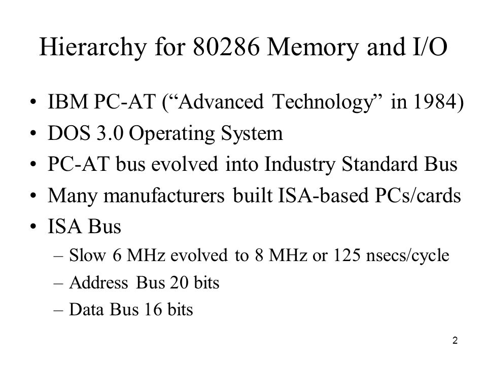 2 Hierarchy for 80286 Memory and I/O IBM PC-AT ( Advanced Technology in 1984) DOS 3.0 Operating System PC-AT bus evolved into Industry Standard Bus Many manufacturers built ISA-based PCs/cards ISA Bus –Slow 6 MHz evolved to 8 MHz or 125 nsecs/cycle –Address Bus 20 bits –Data Bus 16 bits