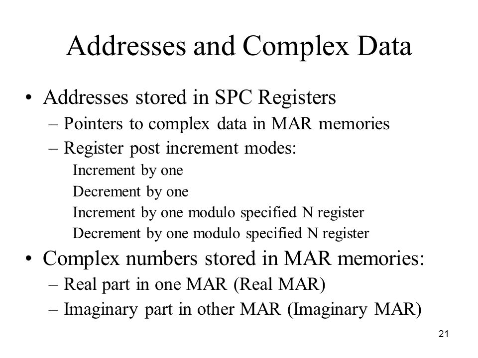 21 Addresses and Complex Data Addresses stored in SPC Registers –Pointers to complex data in MAR memories –Register post increment modes: Increment by one Decrement by one Increment by one modulo specified N register Decrement by one modulo specified N register Complex numbers stored in MAR memories: –Real part in one MAR (Real MAR) –Imaginary part in other MAR (Imaginary MAR)