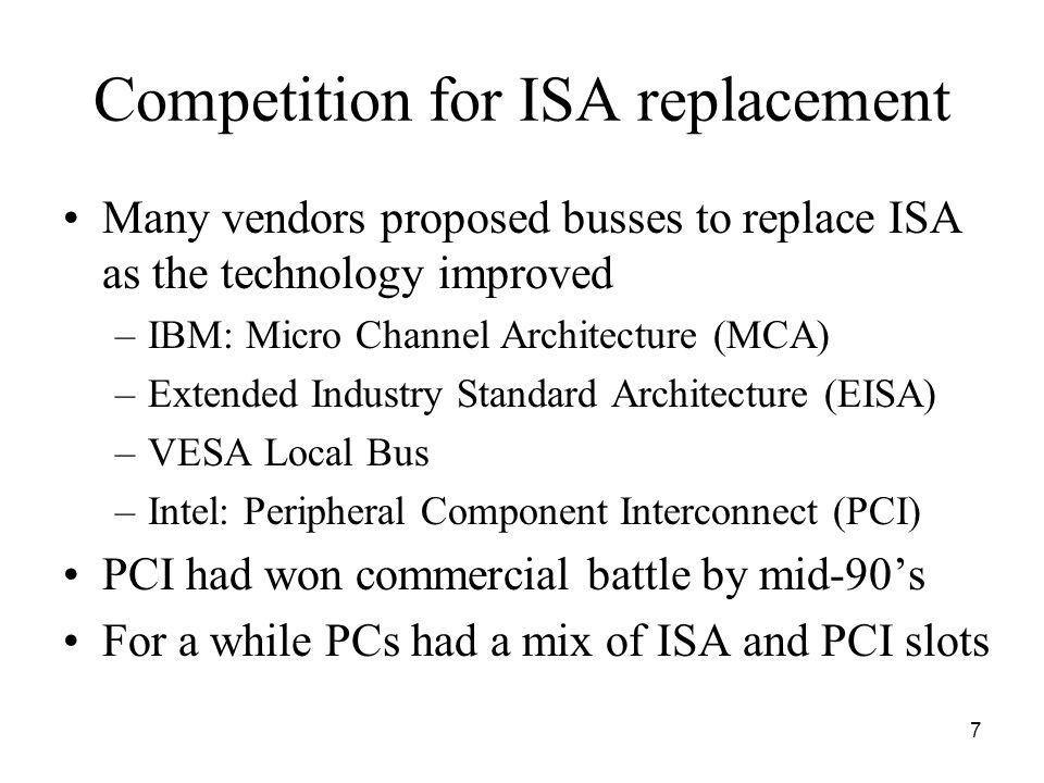 7 Competition for ISA replacement Many vendors proposed busses to replace ISA as the technology improved –IBM: Micro Channel Architecture (MCA) –Extended Industry Standard Architecture (EISA) –VESA Local Bus –Intel: Peripheral Component Interconnect (PCI) PCI had won commercial battle by mid-90's For a while PCs had a mix of ISA and PCI slots