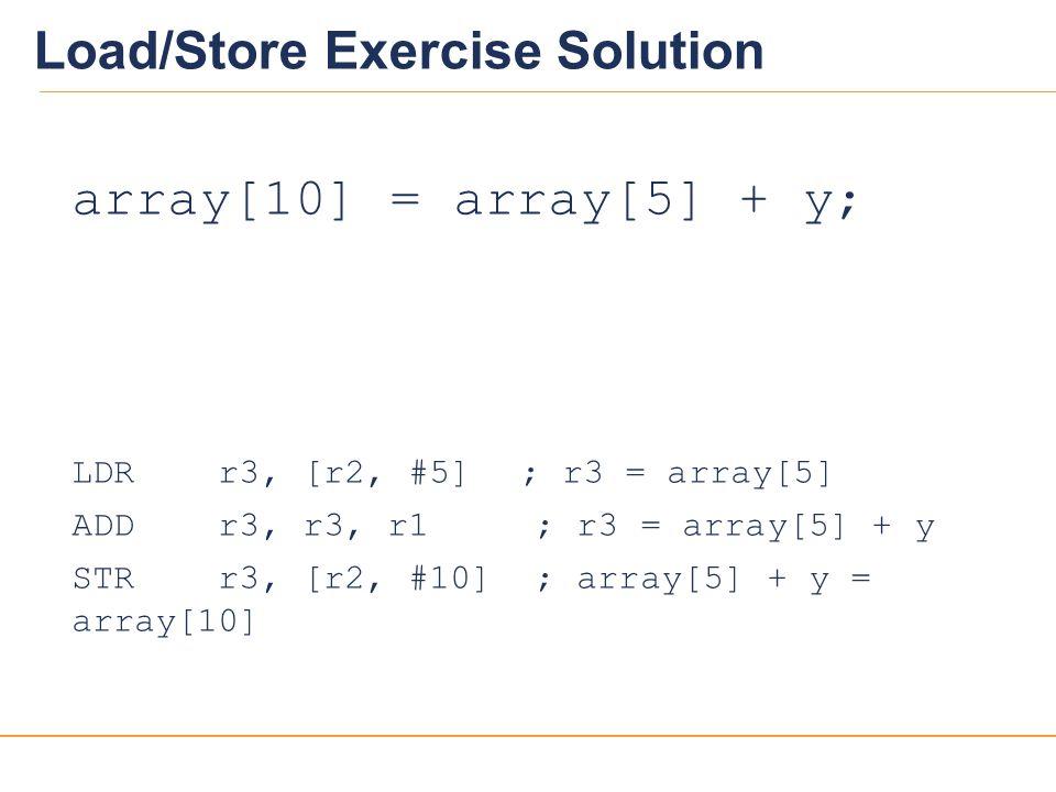 20 Load/Store Exercise Solution array[10] = array[5] + y; LDR r3, [r2, #5] ; r3 = array[5] ADD r3, r3, r1 ; r3 = array[5] + y STR r3, [r2, #10] ; arra