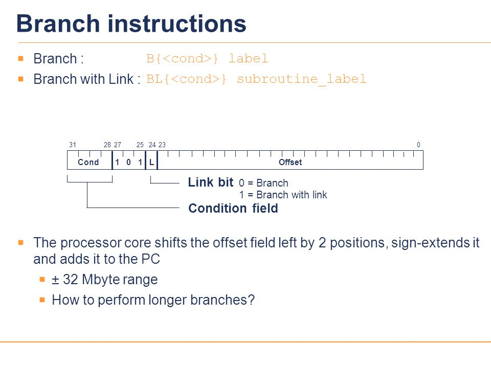 23  Branch : B{ } label  Branch with Link : BL{ } subroutine_label  The processor core shifts the offset field left by 2 positions, sign-extends it