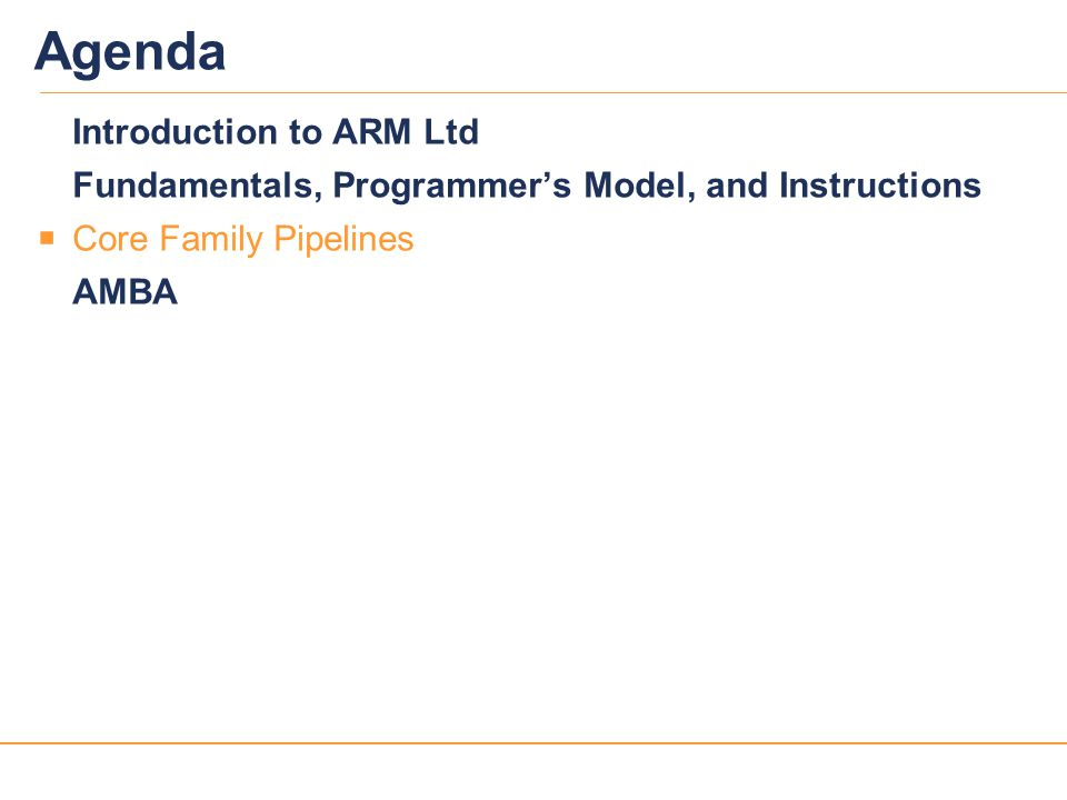 27 Agenda Introduction to ARM Ltd Fundamentals, Programmer's Model, and Instructions  Core Family Pipelines AMBA