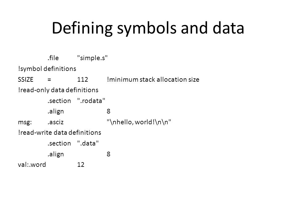 Defining symbols and data.file simple.s !symbol definitions SSIZE=112!minimum stack allocation size !read-only data definitions.section .rodata .align8 msg:.asciz \nhello, world!\n\n !read-write data definitions.section .data .align8 val:.word12
