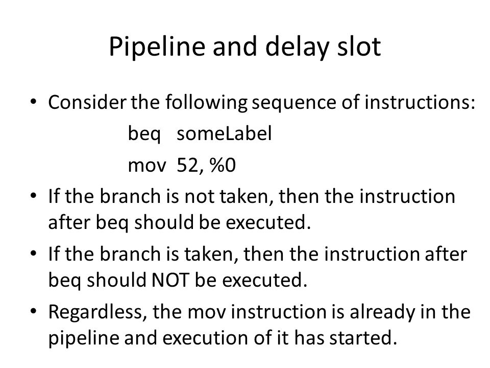Pipeline and delay slot Consider the following sequence of instructions: beqsomeLabel mov52, %0 If the branch is not taken, then the instruction after beq should be executed.
