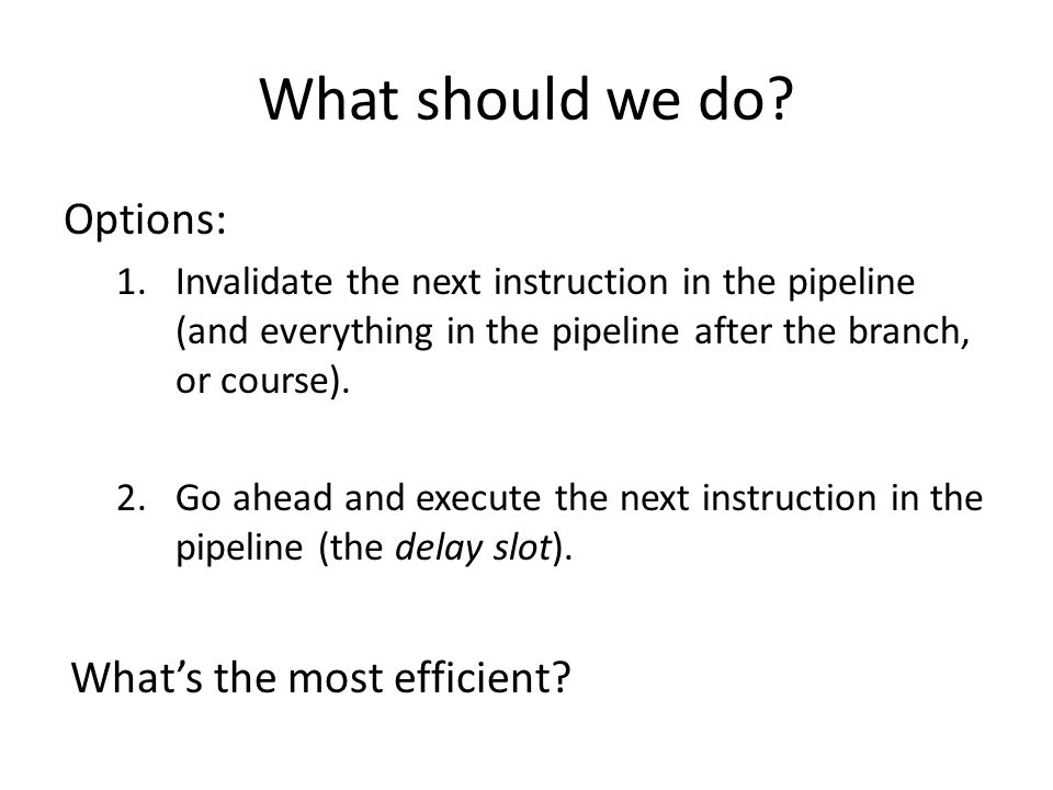 What should we do? Options: 1.Invalidate the next instruction in the pipeline (and everything in the pipeline after the branch, or course). 2.Go ahead