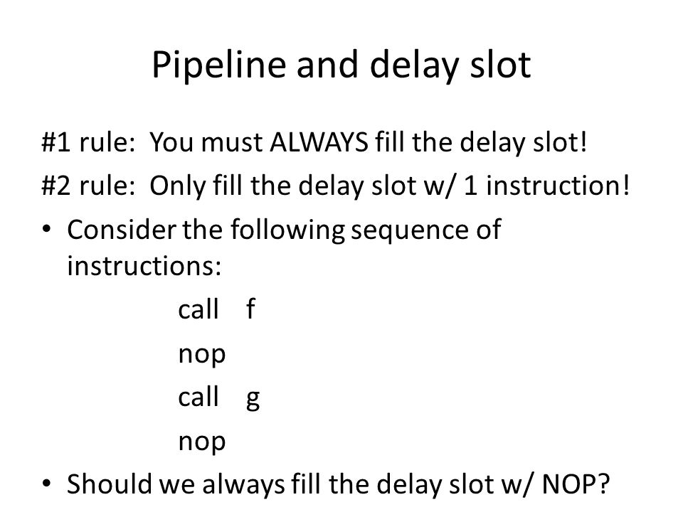 Pipeline and delay slot #1 rule: You must ALWAYS fill the delay slot.