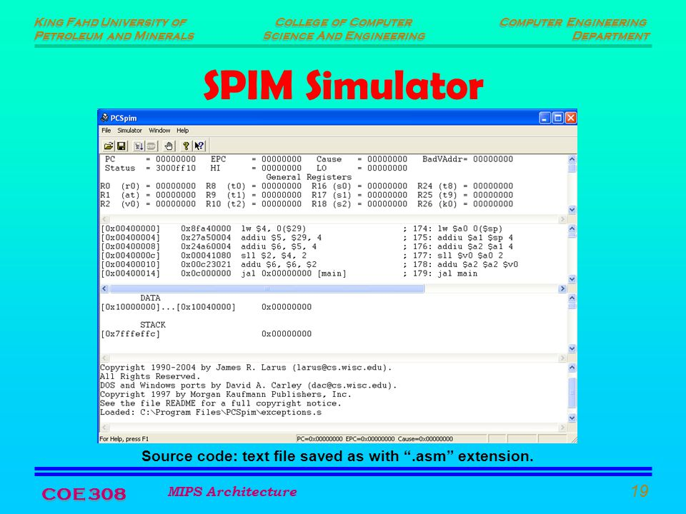 King Fahd University of Petroleum and Minerals King Fahd University of Petroleum and Minerals Computer Engineering Department Computer Engineering Department College of Computer Science And Engineering College of Computer Science And Engineering MIPS Architecture 19 COE 308 SPIM Simulator Source code: text file saved as with .asm extension.