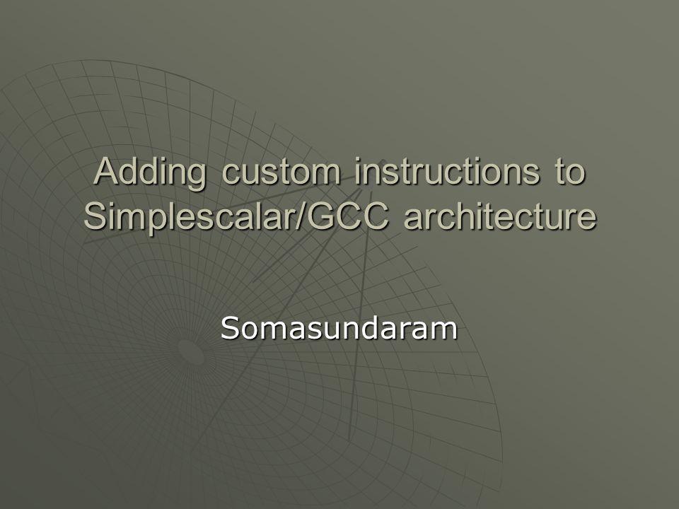 Agenda  Motivation  GCC overall architecture  Simplescalar architecture  Adding a custom instruction  Conclusion  Motivation  GCC overall architecture  Simplescalar architecture  Adding a custom instruction  Conclusion