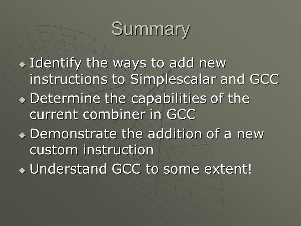 Summary  Identify the ways to add new instructions to Simplescalar and GCC  Determine the capabilities of the current combiner in GCC  Demonstrate