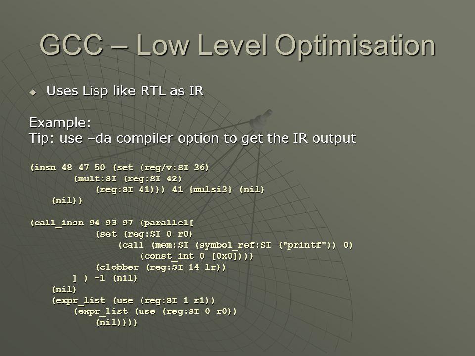GCC – Low Level Optimisation  Uses Lisp like RTL as IR Example: Tip: use –da compiler option to get the IR output (insn 48 47 50 (set (reg/v:SI 36) (