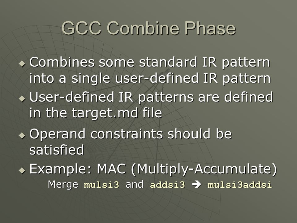 GCC Combine Phase  Combines some standard IR pattern into a single user-defined IR pattern  User-defined IR patterns are defined in the target.md fi