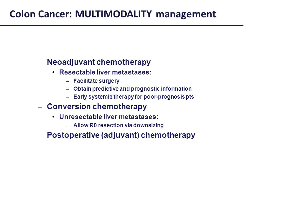 – Neoadjuvant chemotherapy Resectable liver metastases: – Facilitate surgery – Obtain predictive and prognostic information – Early systemic therapy for poor-prognosis pts – Conversion chemotherapy Unresectable liver metastases: – Allow R0 resection via downsizing – Postoperative (adjuvant) chemotherapy Colon Cancer: MULTIMODALITY management