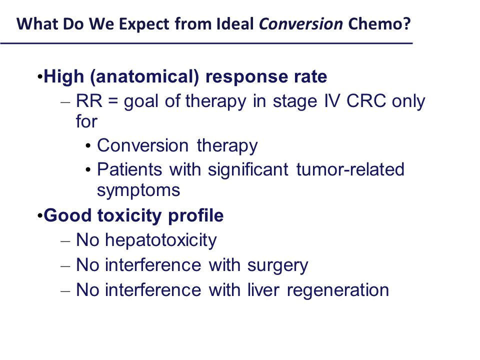 High (anatomical) response rate – RR = goal of therapy in stage IV CRC only for Conversion therapy Patients with significant tumor-related symptoms Good toxicity profile – No hepatotoxicity – No interference with surgery – No interference with liver regeneration What Do We Expect from Ideal Conversion Chemo