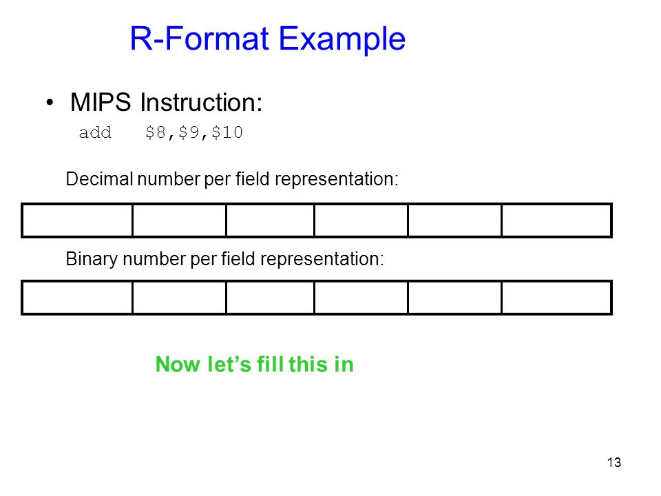 13 R-Format Example MIPS Instruction: add $8,$9,$10 Binary number per field representation: Decimal number per field representation: Now let's fill th