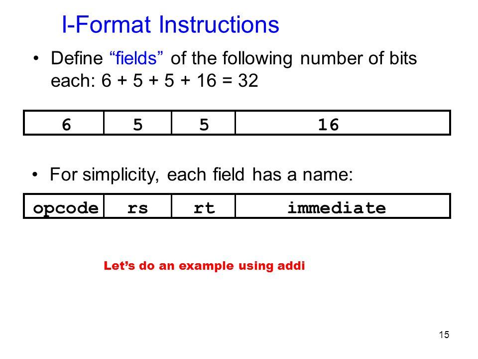 "15 I-Format Instructions Define ""fields"" of the following number of bits each: 6 + 5 + 5 + 16 = 32 65516 opcodersrtimmediate For simplicity, each fiel"