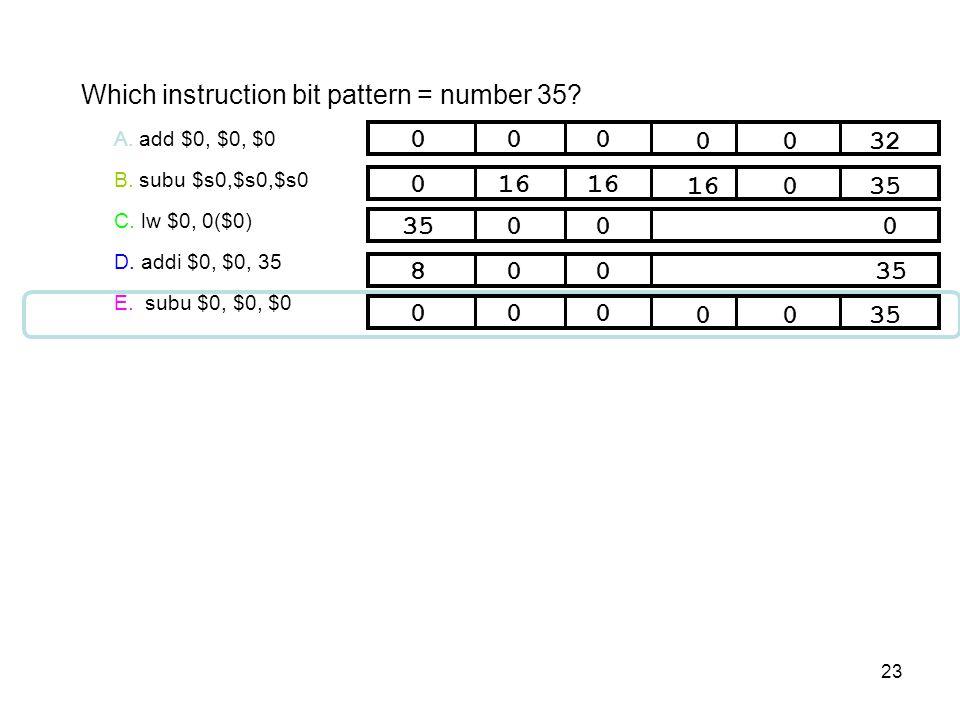 23 Which instruction bit pattern = number 35? A. add $0, $0, $0 B. subu $s0,$s0,$s0 C. lw $0, 0($0) D. addi $0, $0, 35 E. subu $0, $0, $0 F. 35000 032