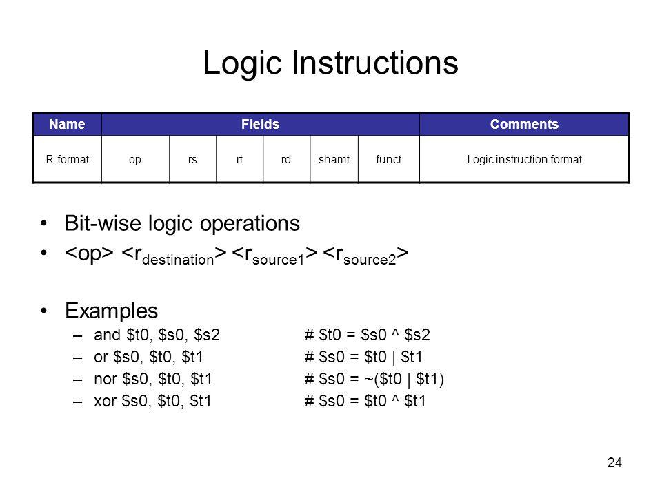 24 Logic Instructions Bit-wise logic operations Examples –and $t0, $s0, $s2# $t0 = $s0 ^ $s2 –or $s0, $t0, $t1# $s0 = $t0   $t1 –nor $s0, $t0, $t1# $s