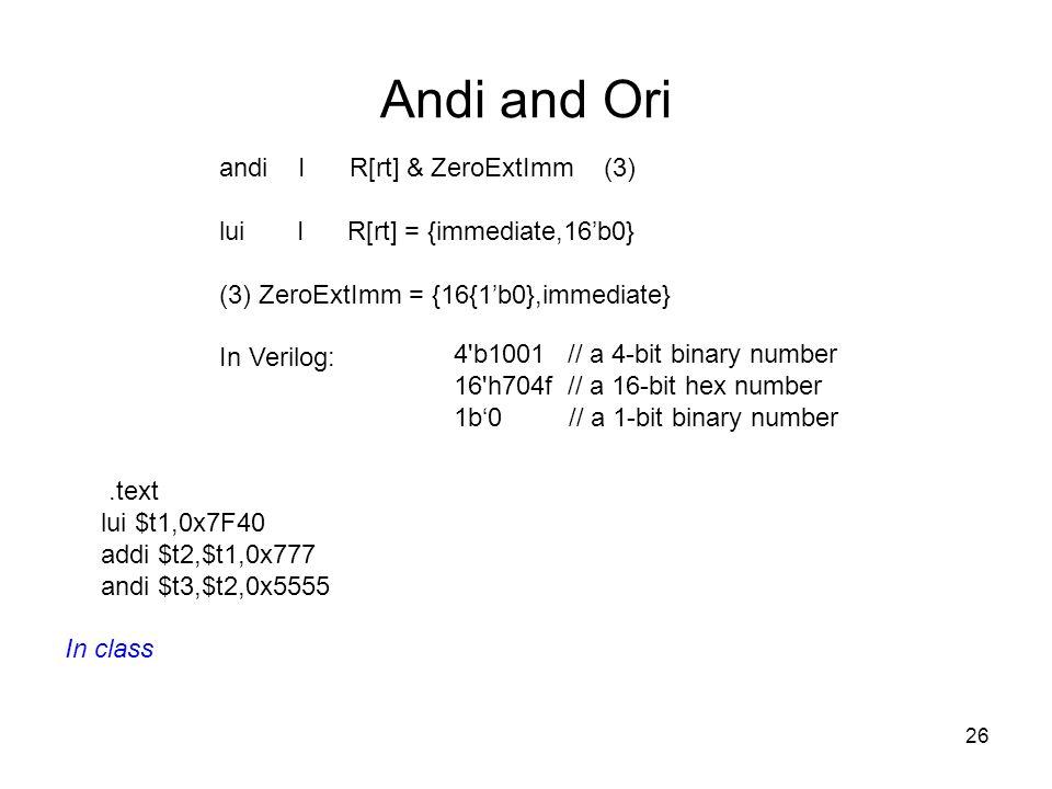 26 Andi and Ori andi I R[rt] & ZeroExtImm (3) lui I R[rt] = {immediate,16'b0} (3) ZeroExtImm = {16{1'b0},immediate} In Verilog: 4'b1001 // a 4-bit bin