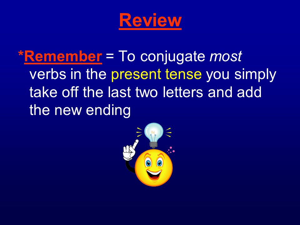 Review *Remember = To conjugate most verbs in the present tense you simply take off the last two letters and add the new ending