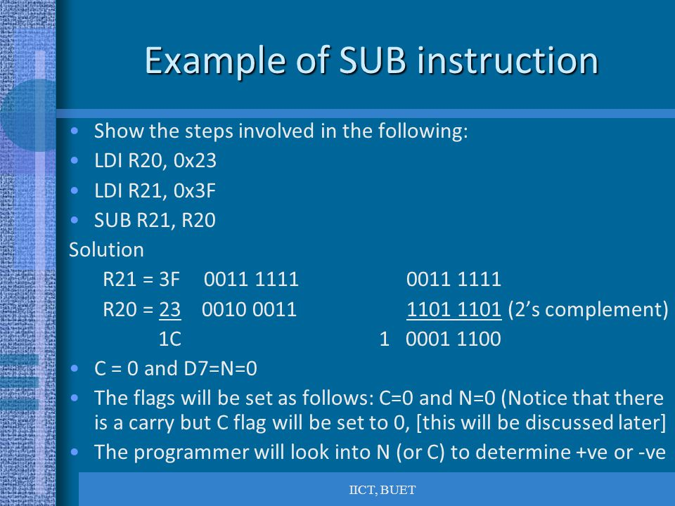 IICT, BUET Example of SUB instruction Show the steps involved in the following: LDI R20, 0x23 LDI R21, 0x3F SUB R21, R20 Solution R21 = 3F0011 11110011 1111 R20 = 23 0010 00111101 1101 (2's complement) 1C 1 0001 1100 C = 0 and D7=N=0 The flags will be set as follows: C=0 and N=0 (Notice that there is a carry but C flag will be set to 0, [this will be discussed later] The programmer will look into N (or C) to determine +ve or -ve