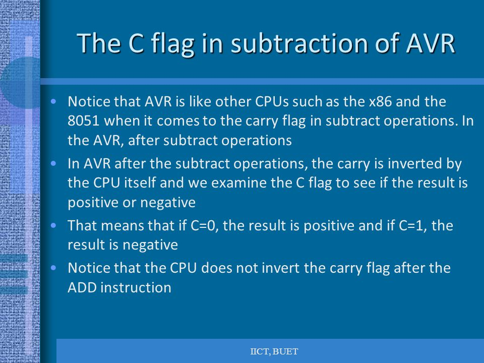 IICT, BUET The C flag in subtraction of AVR Notice that AVR is like other CPUs such as the x86 and the 8051 when it comes to the carry flag in subtract operations.