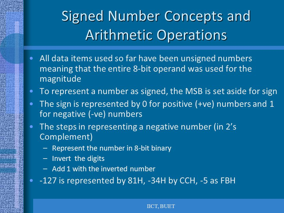 IICT, BUET Signed Number Concepts and Arithmetic Operations All data items used so far have been unsigned numbers meaning that the entire 8-bit operand was used for the magnitude To represent a number as signed, the MSB is set aside for sign The sign is represented by 0 for positive (+ve) numbers and 1 for negative (-ve) numbers The steps in representing a negative number (in 2's Complement) –Represent the number in 8-bit binary –Invert the digits –Add 1 with the inverted number -127 is represented by 81H, -34H by CCH, -5 as FBH
